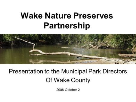 Wake Nature Preserves Partnership Presentation to the Municipal Park Directors Of Wake County 2008 October 2.