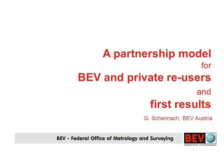 G. Schennach, BEV Austria A partnership model for BEV and private re-users and first results.