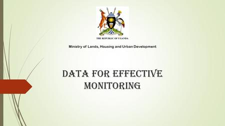 DATA FOR EFFECTIVE monitoring Ministry of Lands, Housing and Urban Development.
