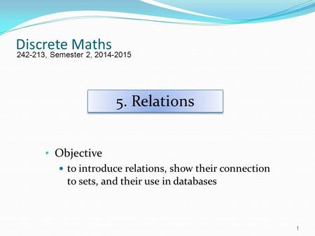 Discrete Maths Objective to introduce relations, show their connection to sets, and their use in databases 242-213, Semester 2, 2014-2015 5. Relations.