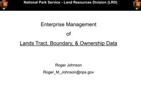 National Park Service - Land Resources Division (LRD) Enterprise Management of Lands Tract, Boundary, & Ownership Data Roger Johnson