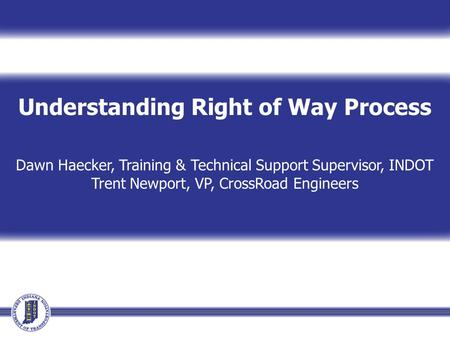 Understanding Right of Way Process Dawn Haecker, Training & Technical Support Supervisor, INDOT Trent Newport, VP, CrossRoad Engineers.