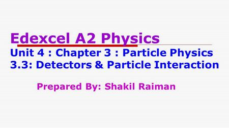 Edexcel A2 Physics Unit 4 : Chapter 3 : Particle Physics 3.3: Detectors & Particle Interaction Prepared By: Shakil Raiman.
