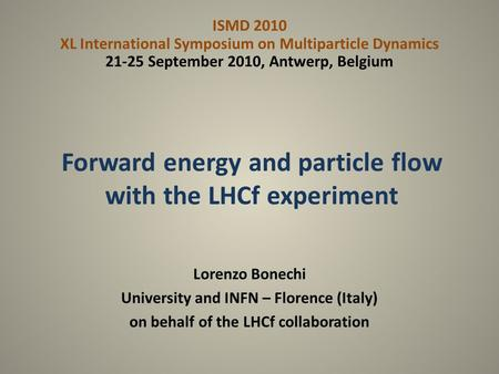 Forward energy and particle flow with the LHCf experiment Lorenzo Bonechi University and INFN – Florence (Italy) on behalf of the LHCf collaboration ISMD.