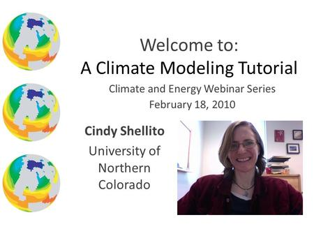 Climate and Energy Webinar Series February 18, 2010 Welcome to: A Climate Modeling Tutorial Cindy Shellito University of Northern Colorado.