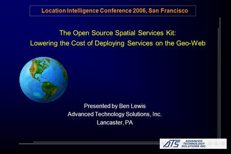 The Open Source Spatial Services Kit: Lowering the Cost of Deploying Services on the Geo-Web Presented by Ben Lewis Advanced Technology Solutions, Inc.