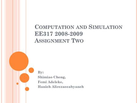 C OMPUTATION AND S IMULATION EE317 2008-2009 A SSIGNMENT T WO By: Shimiao Cheng, Femi Adeleke, Hanieh Alirezaeeabyaneh.