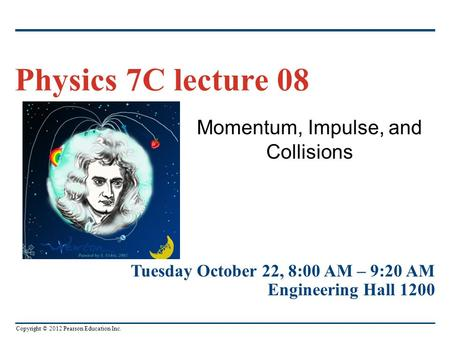Copyright © 2012 Pearson Education Inc. Momentum, Impulse, and Collisions Physics 7C lecture 08 Tuesday October 22, 8:00 AM – 9:20 AM Engineering Hall.