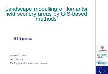 Landscape modelling of Ilomantsi field scenery areas by GIS-based methods BBN project Kaunas 9.11.2007 Heikki Parikka The Regional Council of North Karelia.