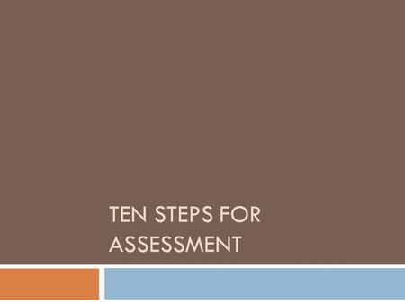 TEN STEPS FOR ASSESSMENT. Step 1: Identify core standards (a.k.a. goals, outcomes, objectives)  These should reflect the competencies you want to show.