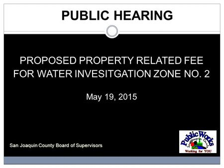 PUBLIC HEARING PROPOSED PROPERTY RELATED FEE FOR WATER INVESITGATION ZONE NO. 2 May 19, 2015 San Joaquin County Board of Supervisors.