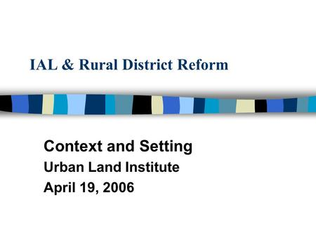 IAL & Rural District Reform Context and Setting Urban Land Institute April 19, 2006.