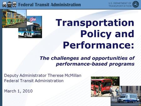 1 Transportation Policy and Performance: The challenges and opportunities of performance-based programs Deputy Administrator Therese McMillan Federal Transit.