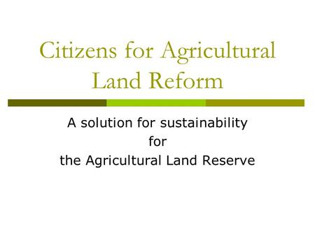 Citizens for Agricultural Land Reform A solution for sustainability for the Agricultural Land Reserve.