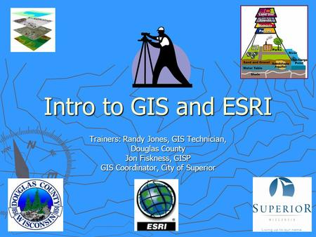 Intro to GIS and ESRI Trainers: Randy Jones, GIS Technician, Douglas County Jon Fiskness, GISP GIS Coordinator, City of Superior.