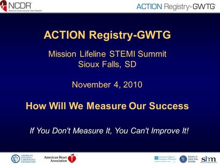 ACTION Registry-GWTG Mission Lifeline STEMI Summit Sioux Falls, SD November 4, 2010 How Will We Measure Our Success If You Don't Measure It, You Can't.