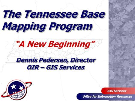 "Office for Information Resources GIS Services The Tennessee Base Mapping Program ""A New Beginning"" Dennis Pedersen, Director OIR – GIS Services."