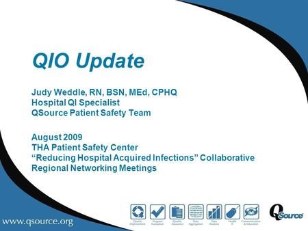 "QIO Update Judy Weddle, RN, BSN, MEd, CPHQ Hospital QI Specialist QSource Patient Safety Team August 2009 THA Patient Safety Center ""Reducing Hospital."