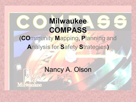 Milwaukee COMPASS Milwaukee COMPASS (COmmunity Mapping, Planning and Analysis for Safety Strategies) Nancy A. Olson.