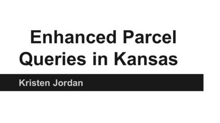 Enhanced Parcel Queries in Kansas Kristen Jordan.