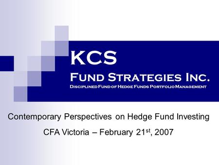 KCS Fund Strategies Inc. Disciplined Fund of Hedge Funds Portfolio Management Contemporary Perspectives on Hedge Fund Investing CFA Victoria – February.