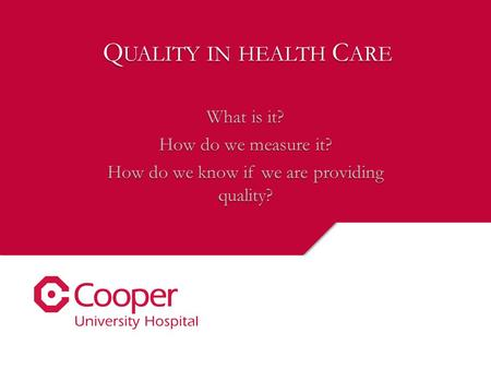 Q UALITY IN HEALTH C ARE What is it? How do we measure it? How do we know if we are providing quality?