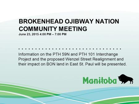 ............................... BROKENHEAD OJIBWAY NATION COMMUNITY MEETING June 23, 2015 4:00 PM – 7:00 PM Information on the PTH 59N and PTH 101 Interchange.