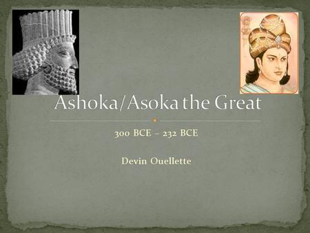 300 BCE – 232 BCE Devin Ouellette. Birth of Asoka 300 BCE Marriage 284 BCE Conversion to Buddhism 263 BCE Reign begins 272 BCE Death in 232 BCE.