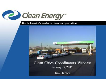 Cleanenergyfuels.com 1 Clean Cities Coordinators Webcast January 19, 2005 Jim Harger.