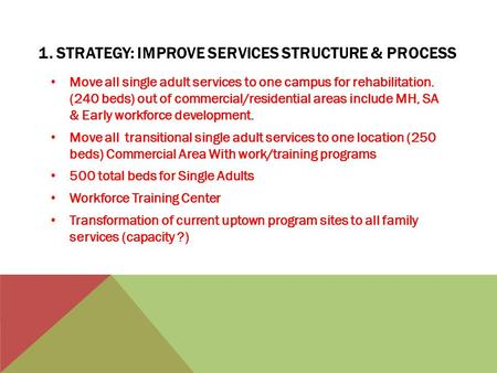 1. STRATEGY: IMPROVE SERVICES STRUCTURE & PROCESS Move all single adult services to one campus for rehabilitation. (240 beds) out of commercial/residential.