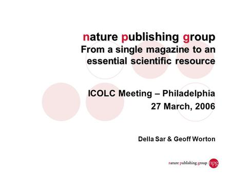 Nature publishing group From a single magazine to an essential scientific resource ICOLC Meeting – Philadelphia 27 March, 2006 Della Sar & Geoff Worton.