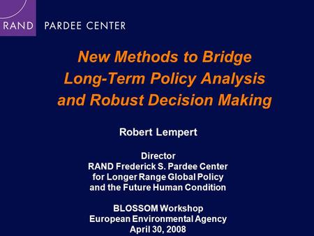 New Methods to Bridge Long-Term Policy Analysis and Robust Decision Making Robert Lempert Director RAND Frederick S. Pardee Center for Longer Range Global.