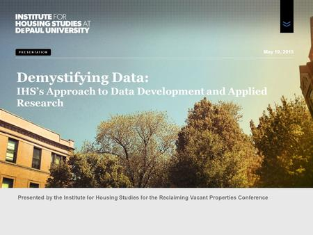 PRESENTATION Demystifying Data: IHS's Approach to Data Development and Applied Research Presented by the Institute for Housing Studies for the Reclaiming.