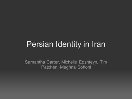 Persian Identity in Iran Samantha Carter, Michelle Epshteyn, Tim Patchen, Meghna Sohoni.