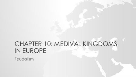 CHAPTER 10: MEDIVAL KINGDOMS IN EUROPE Feudalism.