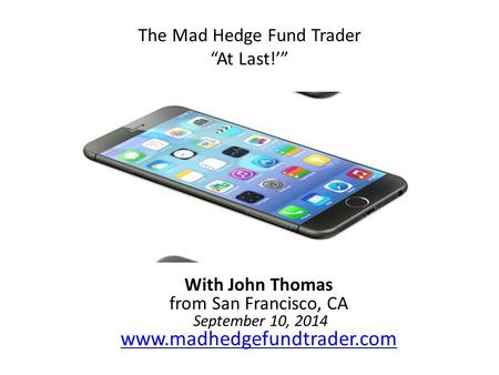"The Mad Hedge Fund Trader ""At Last!'"" With John Thomas from San Francisco, CA September 10, 2014 www.madhedgefundtrader.com www.madhedgefundtrader.com."