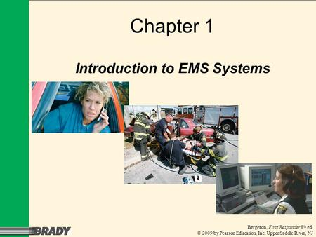 Bergeron, First Responder 8 th ed. © 2009 by Pearson Education, Inc. Upper Saddle River, NJ Chapter 1 Introduction to EMS Systems.