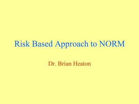 Risk Based Approach to NORM Dr. Brian Heaton. When non specialist staff are responsible for identifying when a hazard exists the areas of concern need.