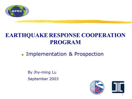 1 EARTHQUAKE RESPONSE COOPERATION PROGRAM Implementation & Prospection By Jhy-ming Lu September 2003.