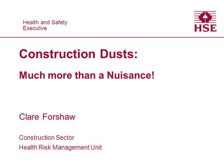 Health and Safety Executive Health and Safety Executive Construction Dusts: Much more than a Nuisance! Clare Forshaw Construction Sector Health Risk Management.