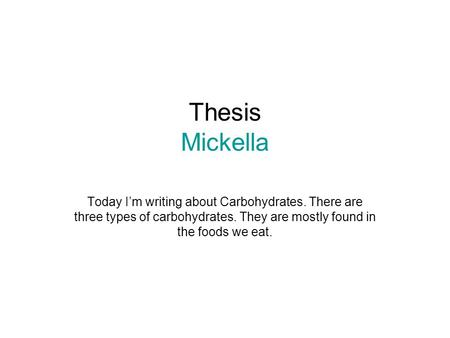Thesis Mickella Today I'm writing about Carbohydrates. There are three types of carbohydrates. They are mostly found in the foods we eat.