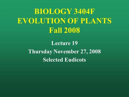 BIOLOGY 3404F EVOLUTION OF PLANTS Fall 2008 Lecture 19 Thursday November 27, 2008 Selected Eudicots.