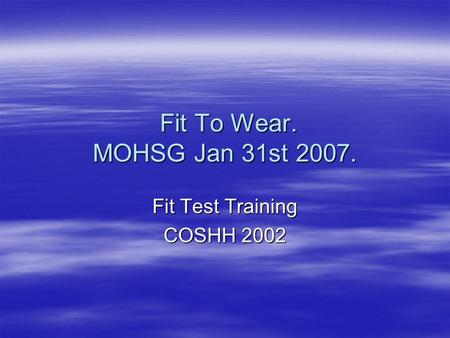 Fit To Wear. MOHSG Jan 31st 2007. Fit To Wear. MOHSG Jan 31st 2007. Fit Test Training COSHH 2002.
