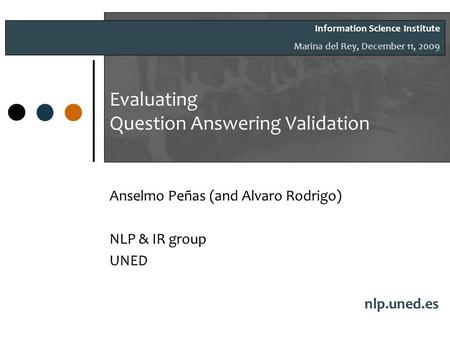 Evaluating Question Answering Validation Anselmo Peñas (and Alvaro Rodrigo) NLP & IR group UNED nlp.uned.es Information Science Institute Marina del Rey,
