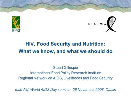 HIV, Food Security and Nutrition: What we know, and what we should do Stuart Gillespie International Food Policy Research Institute Regional Network on.