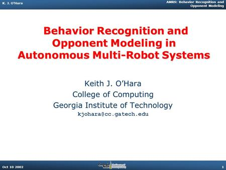 K. J. O'Hara AMRS: Behavior Recognition and Opponent Modeling Oct 10 20021 Behavior Recognition and Opponent Modeling in Autonomous Multi-Robot Systems.