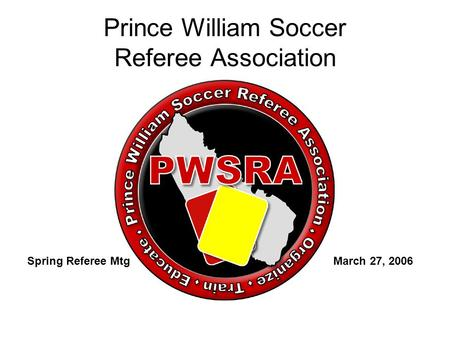 Prince William Soccer Referee Association Spring Referee Mtg March 27, 2006.