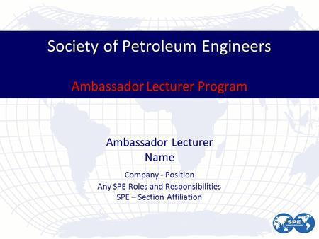 Society of Petroleum Engineers Ambassador Lecturer Program Ambassador Lecturer Name Company - Position Any SPE Roles and Responsibilities SPE – Section.