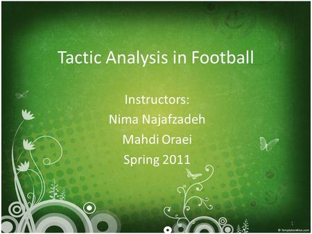 Tactic Analysis in Football Instructors: Nima Najafzadeh Mahdi Oraei Spring 2011 1.