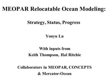 MEOPAR Relocatable Ocean Modeling: Strategy, Status, Progress Youyu Lu With inputs from Keith Thompson, Hal Ritchie Collaborators in MEOPAR, CONCEPTS &